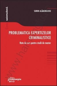 Problematica expertizelor criminalistice. Note de curs pentru studii de master | Carte de: Sorin Alamoreanu